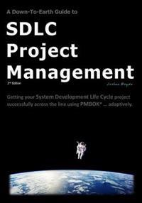 A Down-To-Earth Guide to Sdlc Project Management: Getting Your System / Software Development Life Cycle Project Successfully Across the Line Using Pmb
