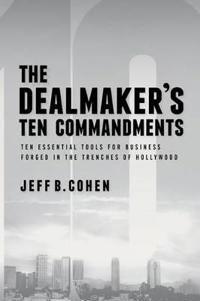 The Dealmaker S Ten Commandments: Ten Essential Tools for Business Forged in the Trenches of Hollywood