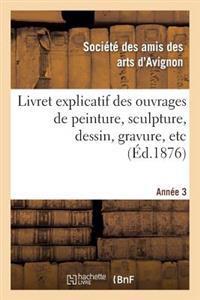 Livret Explicatif Des Ouvrages de Peinture, Sculpture, Dessin, Gravure, Etc. 3�me Ann�e