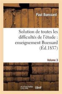 Solution de Toutes Les Difficult s de l' tude, Enseignement Buessard. Volume 3
