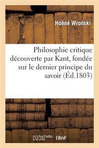 Philosophie Critique Decouverte Par Kant, Fondee Sur Le Dernier Principe Du Savoir, Par J. Hoehne