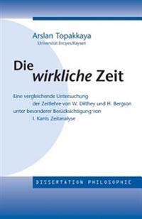 Die Wirkliche Zeit: Eine Vergleichende Untersuchung Der Zeitlehre Von W. Dilthey Und H. Bergson Unter Besonderer Berucksichtigung Von Kant