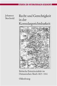 Recht Und Gerechtigkeit in Der Konsulargerichtsbarkeit: Britische Exterritorialitat Im Osmanischen Reich 1825-1914