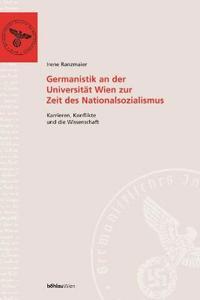 Germanistik an Der Universitat Wien Zur Zeit Des Nationalsozialismus: Karrieren, Konflikte Und Die Wissenschaft
