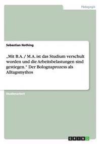 """""""Mit B.A. / M.A. Ist Das Studium Verschult Worden Und Die Arbeitsbelastungen Sind Gestiegen. Der Bolognaprozess ALS Alltagsmythos"""