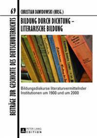 Bildung Durch Dichtung - Literarische Bildung: Bildungsdiskurse Literaturvermittelnder Institutionen Um 1900 Und Um 2000