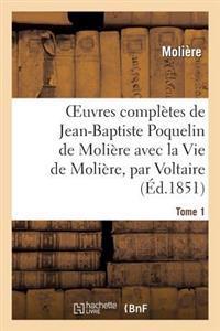 Oeuvres Completes de Jean-Baptiste Poquelin de Moliere, Avec La Vie de Moliere, Par Voltaire. Tome 1