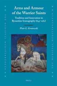 Arms and Armour of the Warrior Saints: Tradition and Innovation in Byzantine Iconography (843-1261)