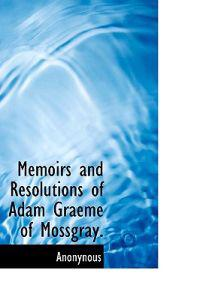Memoirs and Resolutions of Adam Graeme of Mossgray.