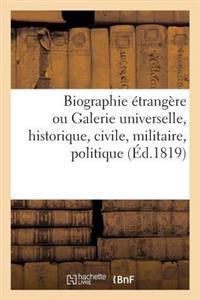 Biographie Etrangere Ou Galerie Universelle, Historique, Civile, Militaire, Politique Et Litteraire