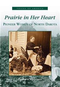 Prairie in Her Heart: Pioneer Women of North Dakota