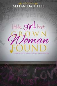 Little Girl Lost...Grown Woman Found: ...Walking Out of a Dark Past Into a Bright Future.