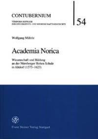 Academia Norica: Wissenschaft Und Bildung an Der Nuernberger Hohen Schule in Altdorf (1575-1623)