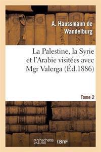 La Palestine, La Syrie Et L'Arabie Visitees Avec Mgr Valerga, Tome 2