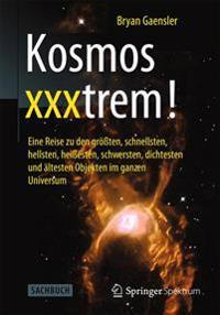 Kosmos Xxxtrem!: Eine Reise Zu Den Groten, Schnellsten, Hellsten, Heiesten, Schwersten, Dichtesten Und Altesten Objekten Im Ganzen Univ
