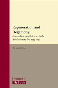 Regeneration and Hegemony: Franco-Batavian Relations in the Revolutionary Era, 1795-1803