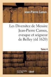 Les Diversitez de Messire Jean-Pierre Camus, Evesque Et Seigneur de Belley, Prince de L Empire. T 4