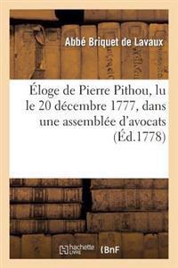 Eloge de Pierre Pithou, Lu Le 20 Decembre 1777, Dans Une Assemblee D'Avocats