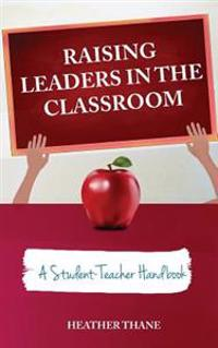 Raising Leaders in the Classroom: A Student-Teacher Handbook