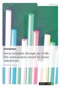 Stress Reduction Through Joy of Life. the Salutogenesis Model by Aaron Antonovsky