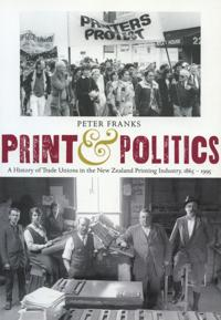 Print and Politics: A History of Trade Unions in the New Zealand Printing Industry, 18651995
