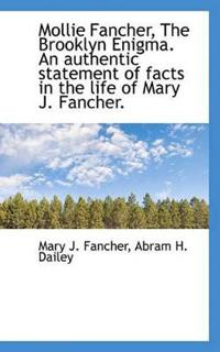 Mollie Fancher, the Brooklyn Enigma. an Authentic Statement of Facts in the Life of Mary J. Fancher.