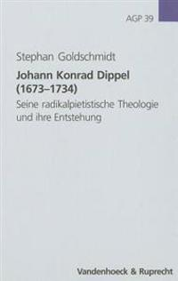 Johann Konrad Dippel (1673-1734): Seine Radikalpietistische Theologie Und Ihre Entstehung