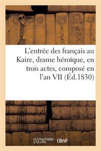L'Entree Des Francais Au Kaire, Drame Heroique, En Trois Actes, Compose En L'An VII