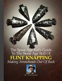 The Space Age Kid's Guide to the Stone Age Skill of Flint Knapping: Making Arrowheads Out of Rock