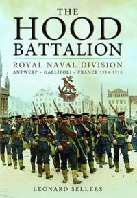 The Hood Battalion: Royal Naval Division: Antwerp, Gallipoli, France 1914-1918