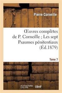 Oeuvres Completes de P. Corneille. Tome 7 Les Sept Psaumes Penitentiaux