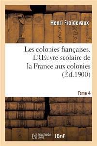 Les Colonies Francaises. Tome 4, L'Oeuvre Scolaire de La France Aux Colonies
