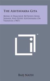 The Ashtavakra Gita: Being a Dialogue Between King Janaka and Rishi Ashtavakra on Vedanta (1907)