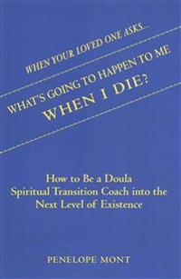 When Your Loved One Asks....What's Going to Happen to Me When I Die?: How to Be a Doula Spiritual Transition Coach Into the Next Level of Existence.