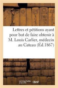 Lettres Et P�titions Ayant Pour But de Faire Obtenir � M. Louis Carlier, M�decin Au Cateau