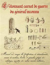 L'Etonnant Carnet de Guerre Du General Inconnu: Manuel En Images Des Fortifications Et Retranchements, Canons Et Mortiers, Bombes Et Grenades, Pieges