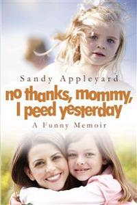 No Thanks, Mommy, I Peed Yesterday: A Funny Memoir