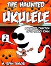 The Haunted Ukulele: A Monster Collection of 59 Spooky Songs: Covering Disasters, Murder Ballads, Gruesome Tongue Twisters, Ghostly Rags, D