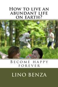 How to Live an Abundant Life on Earth?: Become Happy Forever
