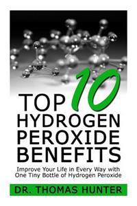 Top 10 Hydrogen Peroxide Benefits: Improve Your Life in Every Way with One Tiny Bottle of Hydrogen Peroxide