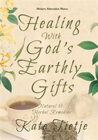 Healing with God's Earthly Gifts: Natural and Herbal Remedies