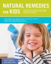 Natural Remedies for Kids: The Most Effective Natural, Make-At-Home Remedies and Treatments for Your Child's Most Common Ailments * Treat Coughs,