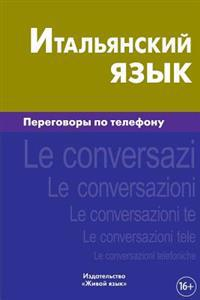 Ital'janskij Jazyk. Peregovory Po Telefonu: Italiano. Le Conversazioni Telefoniche Per Russi. Italian for Telephoning for Russians