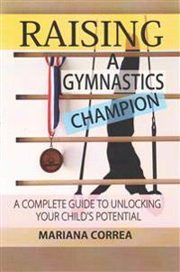 Raising a Gymnastics Champion: A Complete Guide to Unlocking Your Childs Potential