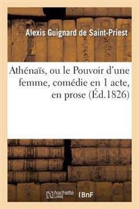Athenais, Ou Le Pouvoir D'Une Femme, Comedie En 1 Acte, En Prose