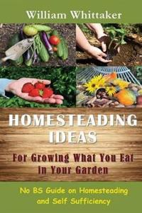 Homesteading Ideas for Growing What You Eat in Your Garden