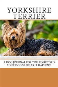 Yorkshire Terrier: A Dog Journal for You to Record Your Dog's Life as It Happens!