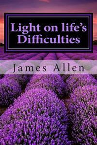 Light on Life's Difficulties: (Annotated with Biography about James Allen)