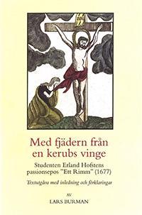 """Med fjädern från en kerubs vinge : Studenten Erland Hofstens passionsepos """"Ett Rimm"""" (1677)"""