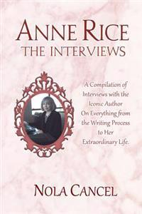 Anne Rice the Interviews: A Compilation of Interviews with the Iconic Author on Everything from the Writing Process to Her Extraordinary Life